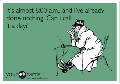 It's almost 8:00 a.m., and I've already done nothing. Can I call it a day?