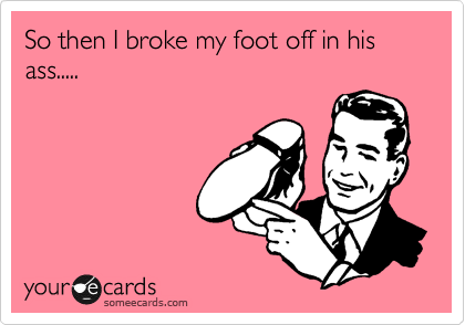 So then I broke my foot off in his ass.....