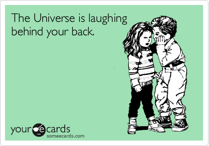The Universe is laughing behind your back.