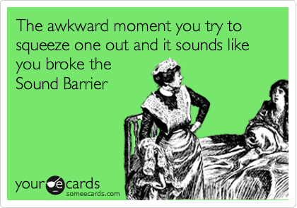 The awkward moment you try to squeeze one out and it sounds like you broke the Sound Barrier