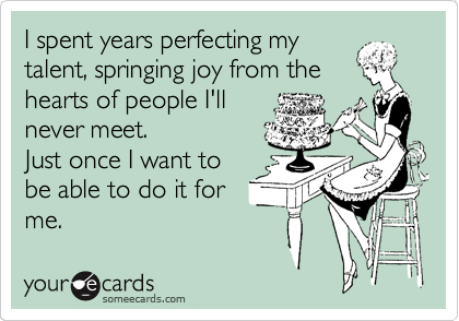 I spent years perfecting my talent, springing joy from the hearts of people I'll never meet. Just once I want to be able to do it for me.