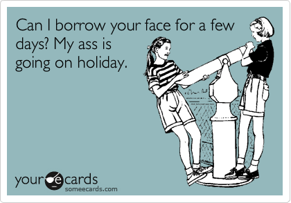 Can I borrow your face for a few days? My ass is going on holiday.