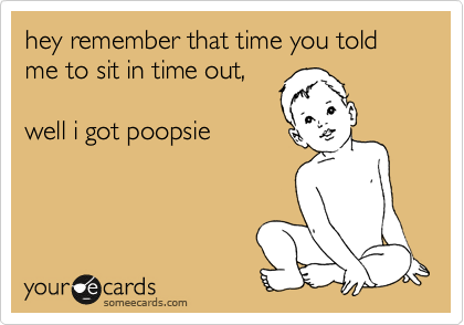 hey remember that time you told me to sit in time out,  well i got poopsie