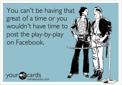 You can't be having that great of a time or you wouldn't have time to post the play-by-play on Facebook.
