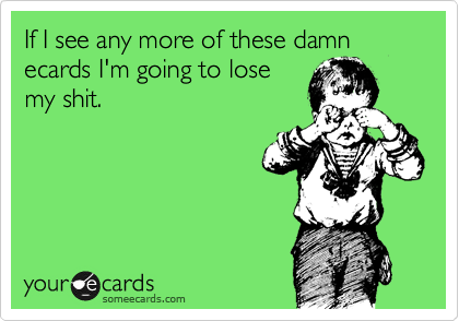 If I see any more of these damn ecards I'm going to lose my shit.