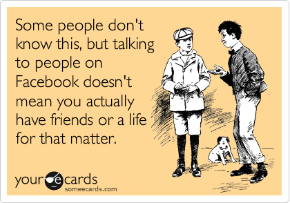 Some people don't know this, but talking to people on Facebook doesn't mean you actually have friends or a life for that matter.