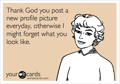 Thank God you post a new profile picture everyday, otherwise I might forget what you look like.