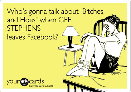 "Who's gonna talk about ""Bitches and Hoes"" when GEE STEPHENS leaves Facebook?"