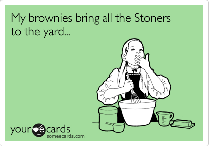 My brownies bring all the Stoners to the yard...