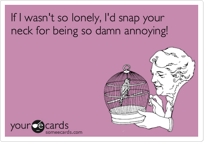 If I wasn't so lonely, I'd snap your neck for being so damn annoying!