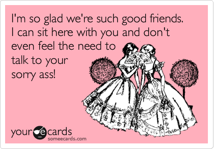 I'm so glad we're such good friends. I can sit here with you and don't even feel the need to talk to your sorry ass!