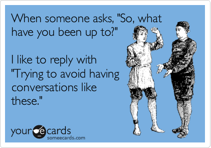 """When someone asks, """"So, what have you been up to?""""   I like to reply with """"Trying to avoid having conversations like these."""""""