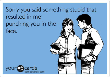 Sorry you said something stupid that resulted in me  punching you in the face.