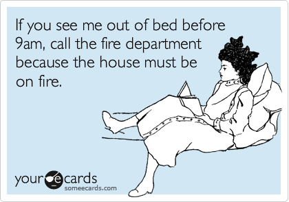 If you see me out of bed before 9am, call the fire department because the house must be on fire.