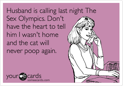 Husband is calling last night The Sex Olympics. Don't have the heart to tell him I wasn't home and the cat will never poop again.
