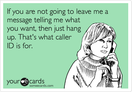 If you are not going to leave me a message telling me what you want, then just hang up. That's what caller ID is for.
