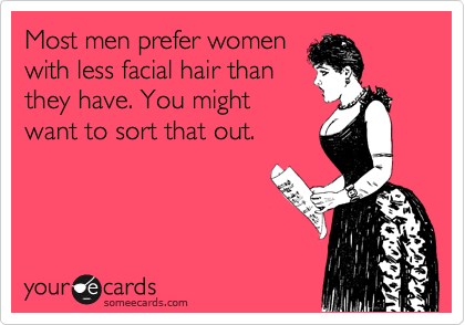 Most men prefer women with less facial hair than they have. You might want to sort that out.