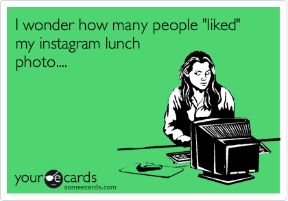 """I wonder how many people """"liked"""" my instagram lunch photo...."""