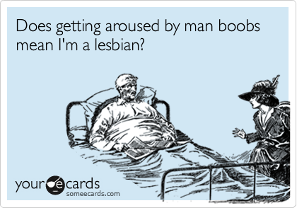 Does getting aroused by man boobs mean I'm a lesbian?