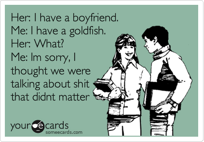 Her: I have a boyfriend. Me: I have a goldfish. Her: What? Me: Im sorry, I thought we were talking about shit that didnt matter