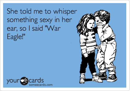 "She told me to whisper something sexy in her ear, so I said ""War Eagle!"""