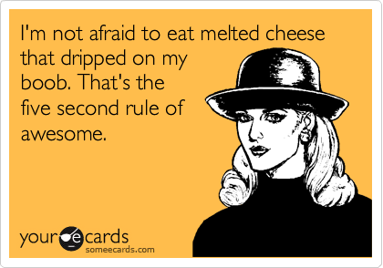 I'm not afraid to eat melted cheese that dripped on my boob. That's the five second rule of awesome.