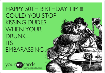 HAPPY 50TH BIRTHDAY TIM !!! COULD YOU STOP KISSING DUDES WHEN YOUR DRUNK..... ITS EMBARASSING