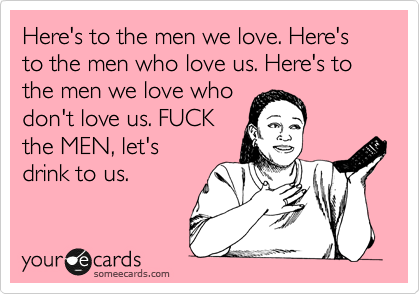Here's to the men we love. Here's to the men who love us. Here's to the men we love who don't love us. FUCK the MEN, let's drink to us.