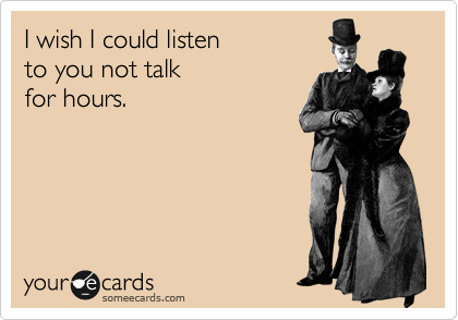 I wish I could listen to you not talk  for hours.