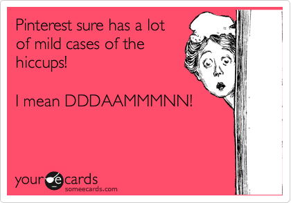 Pinterest sure has a lot  of mild cases of the  hiccups!  I mean DDDAAMMMNN!