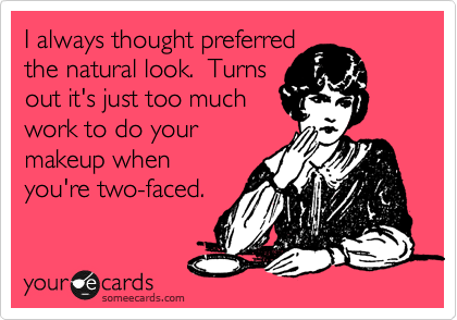 I always thought preferred  the natural look.  Turns out it's just too much work to do your makeup when you're two-faced.