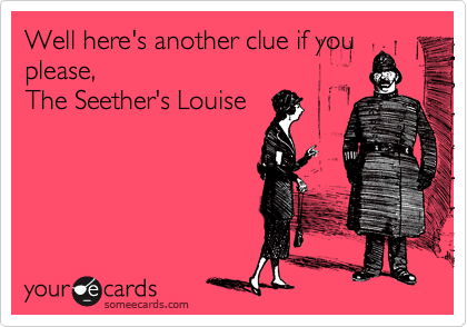 Well here's another clue if you please, The Seether's Louise
