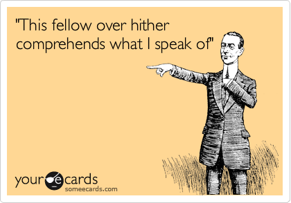 """""""This fellow over hither comprehends what I speak of"""""""
