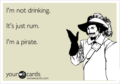 I'm not drinking.  It's just rum.  I'm a pirate.
