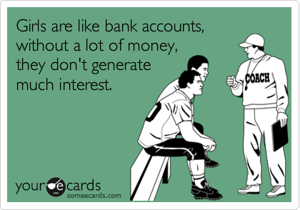 Girls are like bank accounts, without a lot of money, they don't generate much interest.