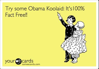 Try some Obama Koolaid: It's100% Fact Free!!