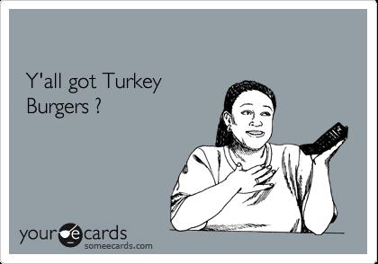 Y'all got Turkey   Burgers ?