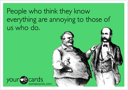 People who think they know everything are annoying to those of us who do.