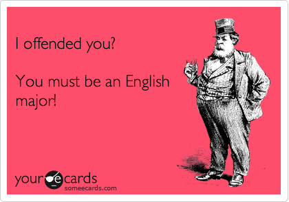 I offended you?  You must be an English major!