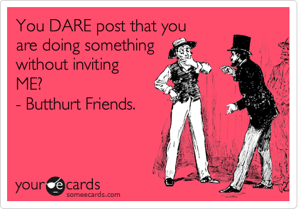 You DARE post that you are doing something without inviting ME? - Butthurt Friends.