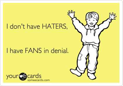 I don't have HATERS,    I have FANS in denial.
