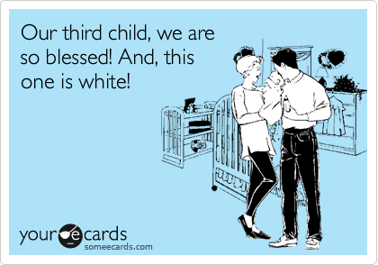 Our third child, we are so blessed! And, this one is white!