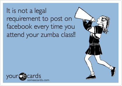 It is not a legal requirement to post on facebook every time you attend your zumba class!!
