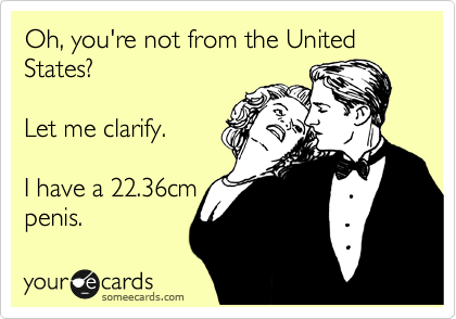 Oh, you're not from the United States?    Let me clarify.   I have a 22.36cm penis.