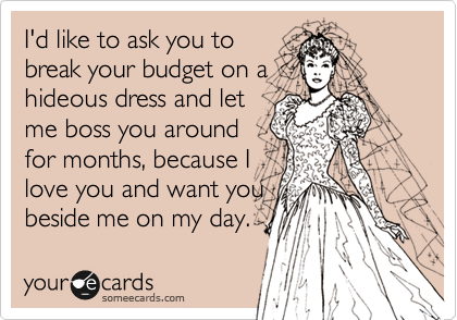 I'd like to ask you to break your budget on a hideous dress and let me boss you around for months, because I love you and want you beside me on my day.