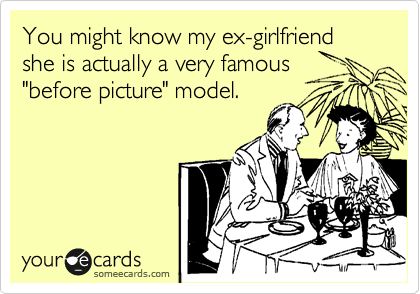 """You might know my ex-girlfriend she is actually a very famous """"before picture"""" model."""