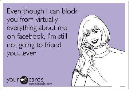 Even though I can block you from virtually everything about me on facebook, I'm still not going to friend you....ever