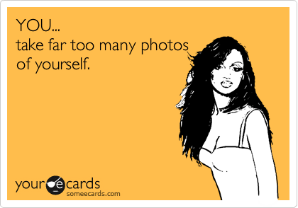 YOU...  take far too many photos of yourself.