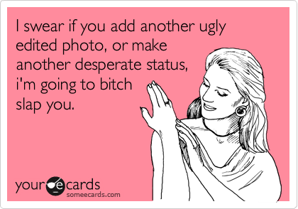 I swear if you add another ugly edited photo, or make another desperate status, i'm going to bitch slap you.