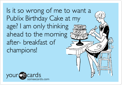 Is it so wrong of me to want a Publix Birthday Cake at my age? I am only thinking ahead to the morning after- breakfast of champions!